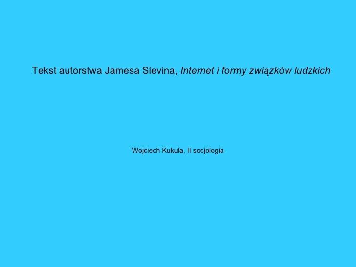 Tekst autorstwa Jamesa Slevina, Internet i formy związków ludzkich                           Wojciech Kukuła, II socjologia