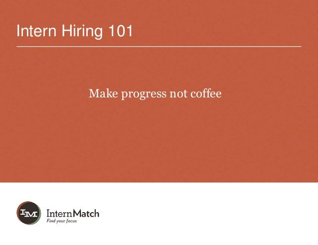 Intern Hiring 101          Make progress not coffee