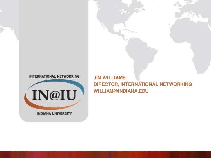 Jim Williams<br />Director, International networking<br />william@indiana.edu<br />