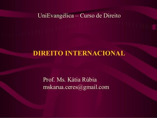 UniEvangélica – Curso de Direito  DIREITO INTERNACIONAL  Prof. Ms. Kátia Rúbia mskarua.ceres@gmail.com