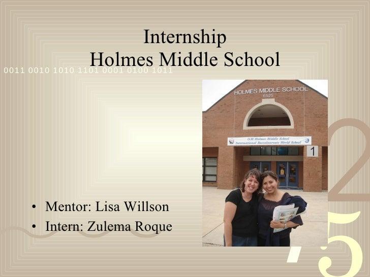 Internship Holmes Middle School <ul><li>Mentor: Lisa Willson </li></ul><ul><li>Intern: Zulema Roque </li></ul>