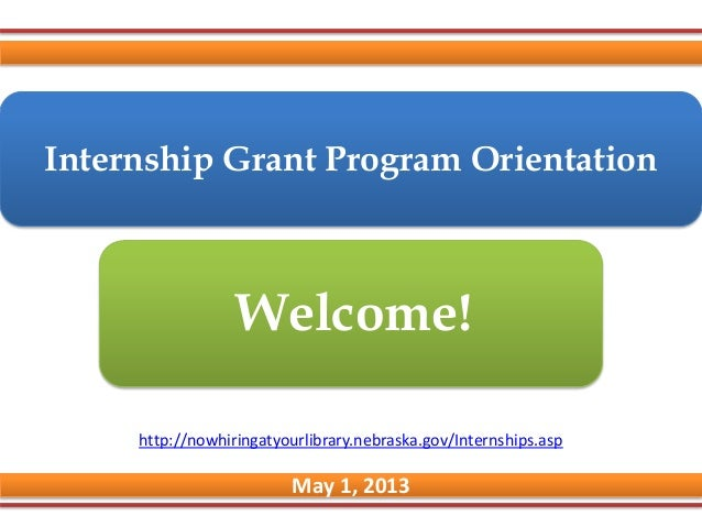Internship Grant Program OrientationMay 1, 2013Welcome!http://nowhiringatyourlibrary.nebraska.gov/Internships.asp