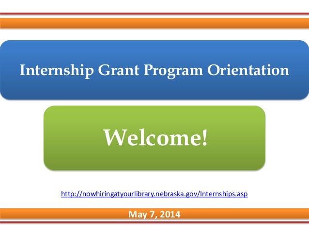 Internship Grant Program Orientation May 7, 2014 Welcome! http://nowhiringatyourlibrary.nebraska.gov/Internships.asp