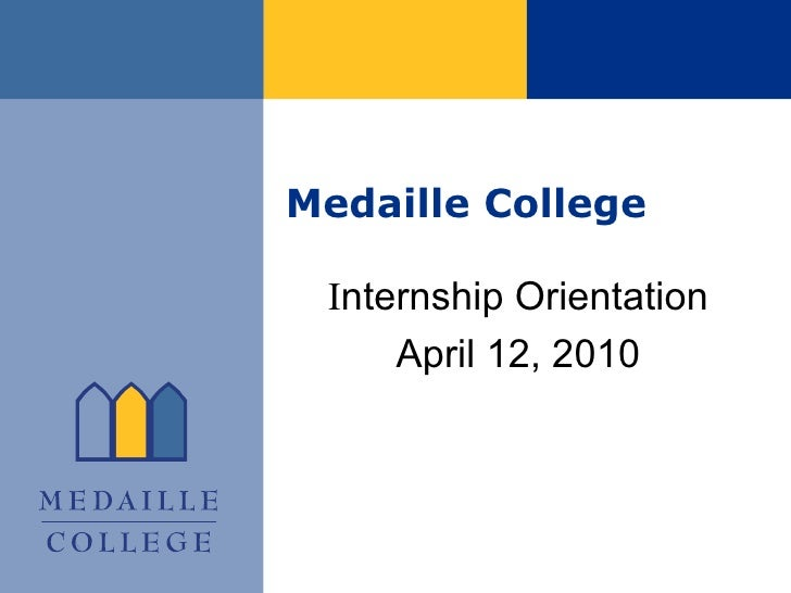 Medaille College I nternship Orientation April 12, 2010