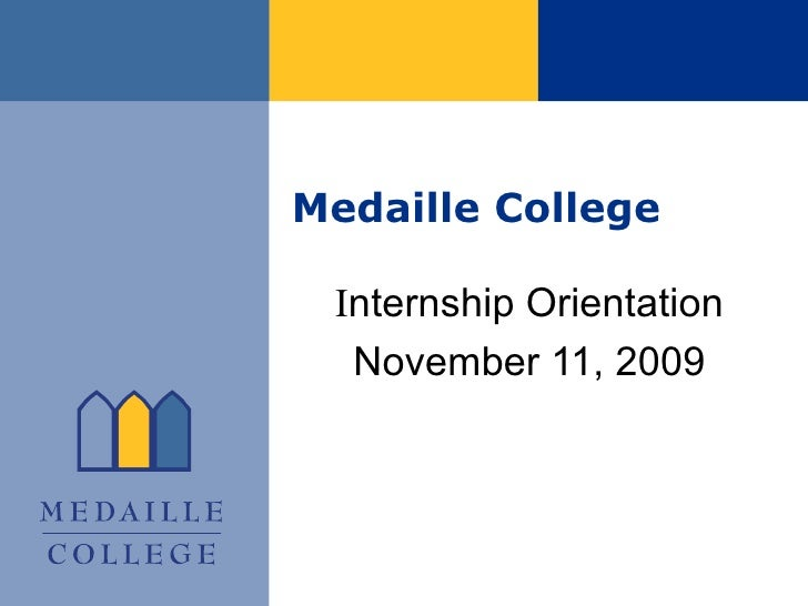 Medaille College I nternship Orientation November 11, 2009