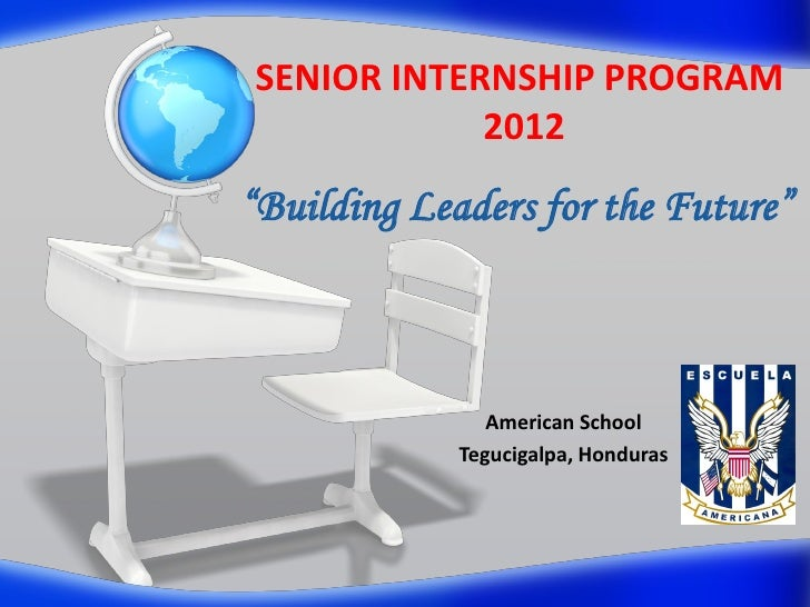 "SENIOR INTERNSHIP PROGRAM            2012""Building Leaders for the Future""                American School             Tegu..."