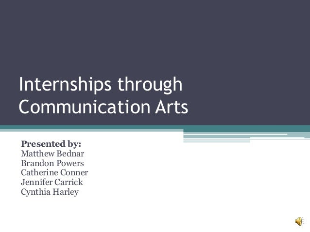 Internships throughCommunication ArtsPresented by:Matthew BednarBrandon PowersCatherine ConnerJennifer CarrickCynthia Harley