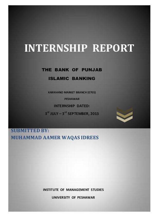 INTERNSHIP REPORT THE BANK OF PUNJAB ISLAMIC BANKING KARKHANO MARKET BRANCH (0705) PESHAWAR  INTERNSHIP DATED: 3rd JULY – ...