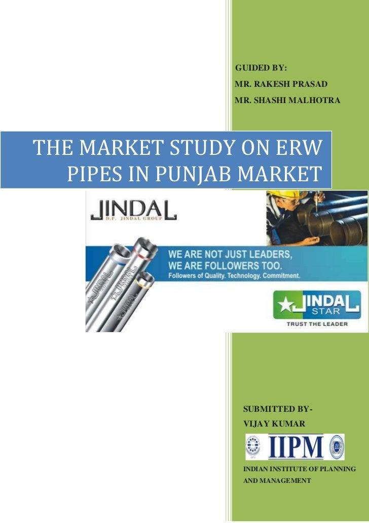 GUIDED BY:                MR. RAKESH PRASAD                MR. SHASHI MALHOTRATHE MARKET STUDY ON ERW  PIPES IN PUNJAB MAR...