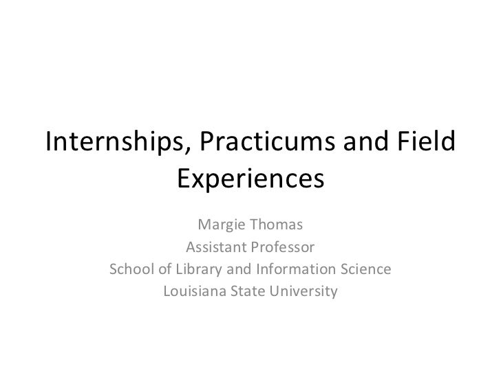 Internships, Practicums and Field Experiences Margie Thomas Assistant Professor School of Library and Information Science ...