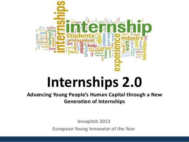 Internships 2.0Advancing Young People's Human Capital through a NewGeneration of InternshipsInnopitch 2013European Young I...