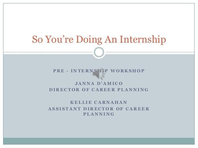 So You're Doing An Internship PRE - INTERNSHIP WORKSHOP  JANNA D'AMICO DIRECTOR OF CAREER PLANNING KELLIE CARNAHAN ASSISTA...