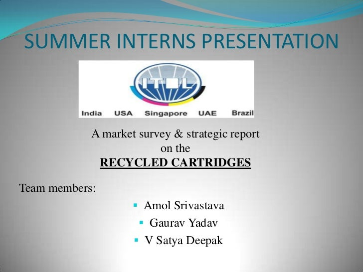 SUMMER INTERNS PRESENTATION<br />A market survey & strategic report on the<br />RECYCLED CARTRIDGES<br />Team members:<br ...