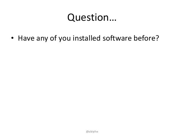 Question… • Have any of you installed software before? @ablythe