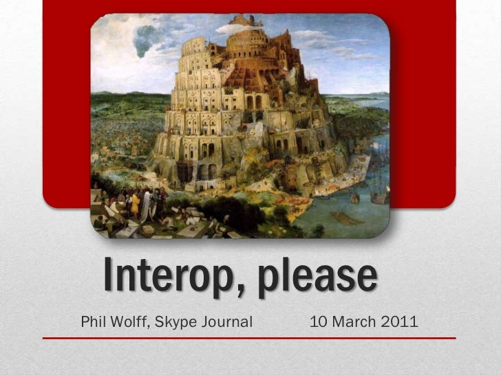 Interop, please<br />Phil Wolff, Skype Journal	10 March 2011<br />