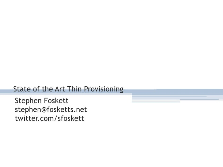 State of the Art Thin Provisioning<br />Stephen Foskett<br />stephen@fosketts.net<br />twitter.com/sfoskett<br />