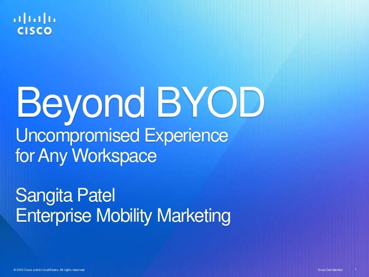 Beyond BYOD Uncompromised Experience for Any Workspace Sangita Patel Enterprise Mobility Marketing© 2012 Cisco and/or its ...