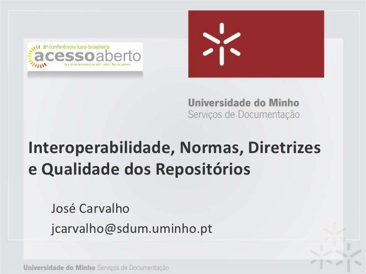 Interoperabilidade, Normas, Diretrizese Qualidade dos Repositórios  José Carvalho  jcarvalho@sdum.uminho.pt