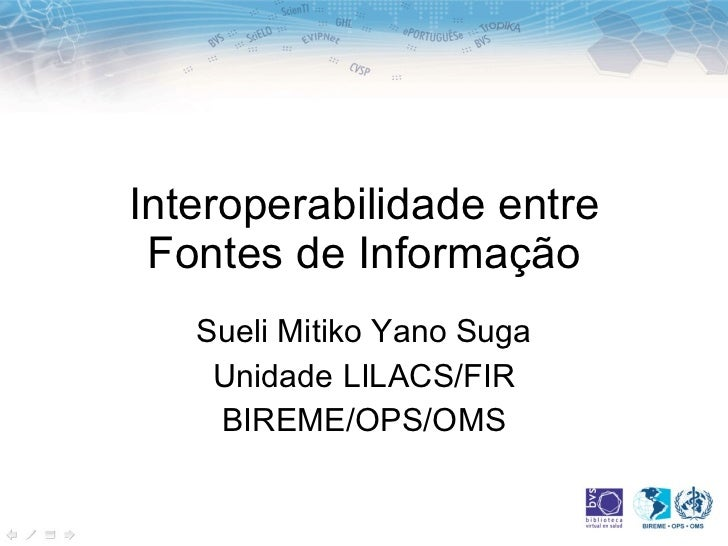 Interoperabilidade entre Fontes de Informação Sueli Mitiko Yano Suga Unidade LILACS/FIR BIREME/OPS/OMS