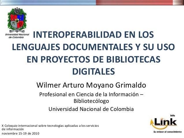 INTEROPERABILIDAD EN LOS LENGUAJES DOCUMENTALES Y SU USO EN PROYECTOS DE BIBLIOTECAS DIGITALES Wilmer Arturo Moyano Grimal...