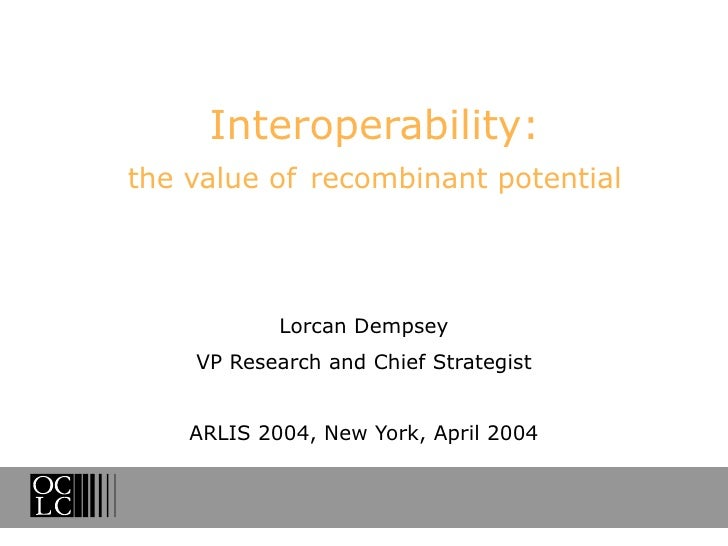 Interoperability: the value of   recombinant potential Lorcan Dempsey VP Research and Chief Strategist ARLIS 2004, New Yor...