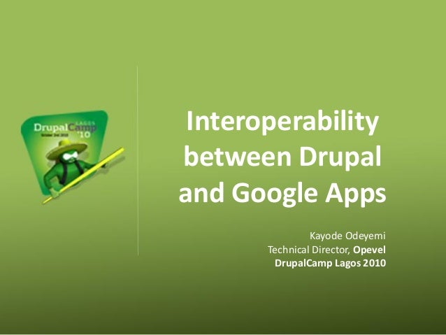 Interoperability between Drupal and Google Apps Kayode Odeyemi Technical Director, Opevel DrupalCamp Lagos 2010