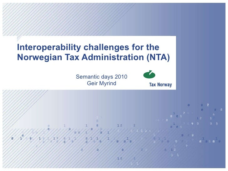 Interoperability challenges for the Norwegian Tax Administration (NTA) Semantic days 2010 Geir Myrind
