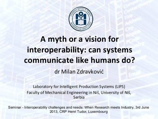 A myth or a vision forinteroperability: can systemscommunicate like humans do?dr Milan ZdravkovićLaboratory for Intelligen...