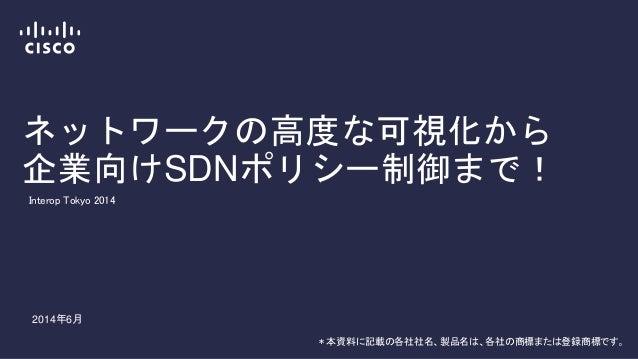ネットワークの高度な可視化から 企業向けSDNポリシー制御まで! * 本資料に記載の各社社名、製品名は、各社の商標または登録商標です。 Interop Tokyo 2014 2014年6月