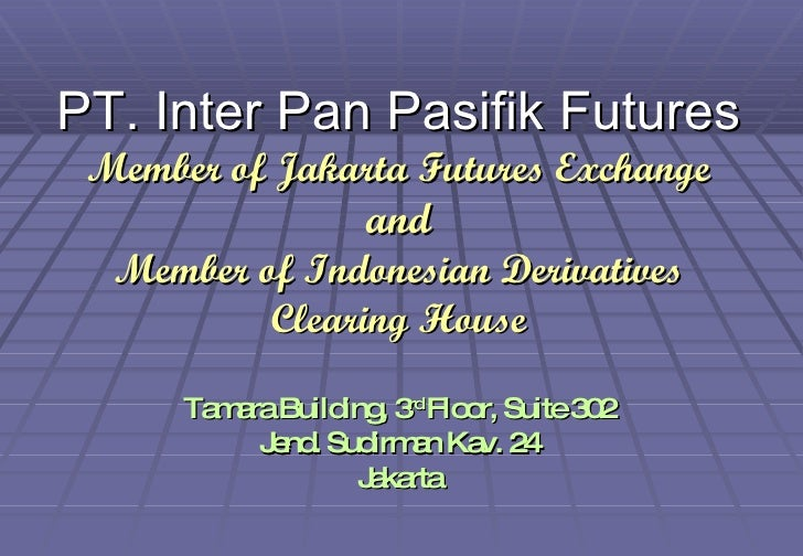 PT. Inter Pan Pasifik Futures Member of Jakarta Futures Exchange and Member of Indonesian Derivatives Clearing House Tamar...
