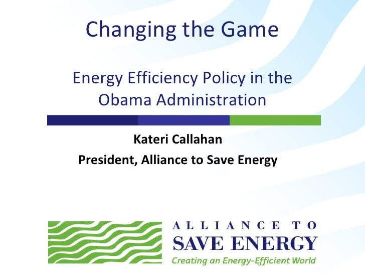 Changing the Game Energy Efficiency Policy in the Obama Administration Kateri Callahan President, Alliance to Save Energy
