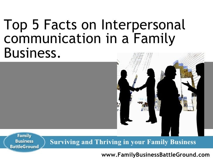 www.FamilyBusinessBattleGround.com   Surviving and Thriving in your Family Business Top 5 Facts on Interpersonal communica...