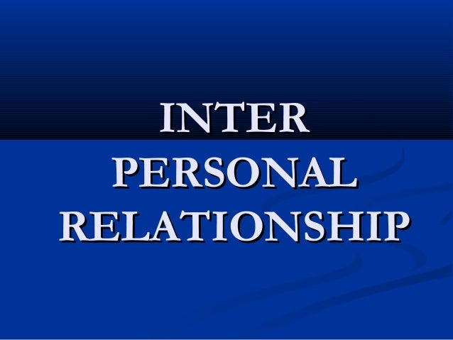 INTERINTER PERSONALPERSONAL RELATIONSHIPRELATIONSHIP