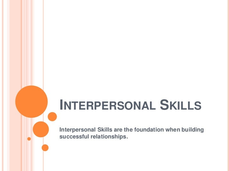 INTERPERSONAL SKILLSInterpersonal Skills are the foundation when buildingsuccessful relationships.