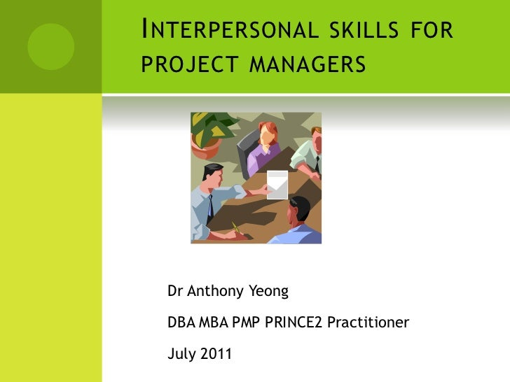 I NTERPERSONAL SKILLS FORPROJECT MANAGERS  Dr Anthony Yeong  DBA MBA PMP PRINCE2 Practitioner  July 2011