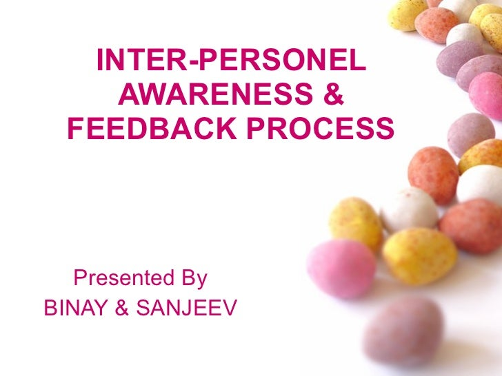 INTER-PERSONEL AWARENESS & FEEDBACK PROCESS Presented By BINAY & SANJEEV
