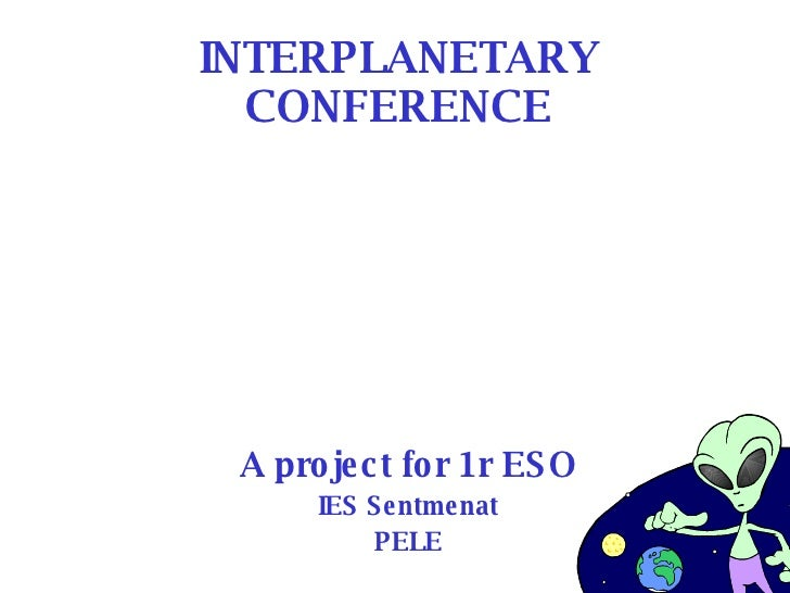 INTERPLANETARY CONFERENCE A project for 1r ESO IES Sentmenat PELE