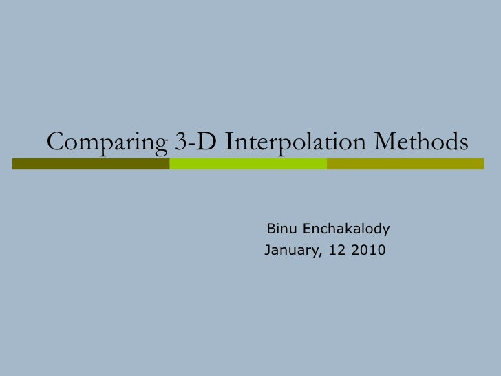 Comparing 3-D Interpolation Methods Binu Enchakalody January, 12 2010