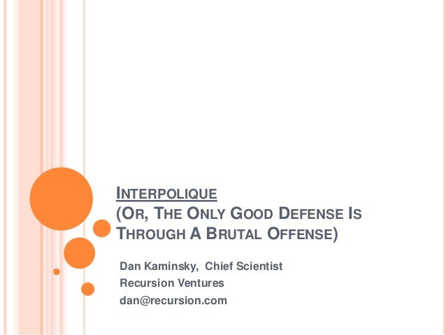 INTERPOLIQUE (OR, THE ONLY GOOD DEFENSE IS THROUGH A BRUTAL OFFENSE) Dan Kaminsky, Chief Scientist Recursion Ventures dan@...
