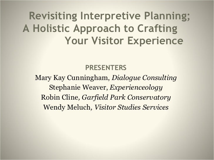Revisiting Interpretive Planning;  A Holistic Approach to Crafting  Your Visitor Experience PRESENTERS Mary Kay Cunningham...
