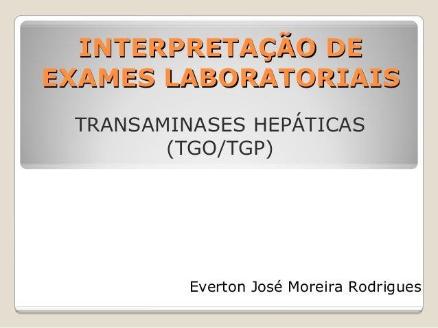INTERPRETAÇÃO DE EXAMES LABORATORIAIS TRANSAMINASES HEPÁTICAS (TGO/TGP)  Everton José Moreira Rodrigues