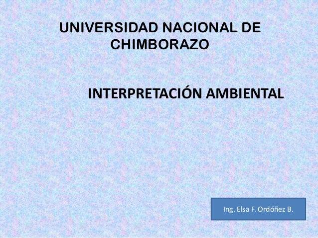 UNIVERSIDAD NACIONAL DE CHIMBORAZO INTERPRETACIÓN AMBIENTAL Ing. Elsa F. Ordóñez B.