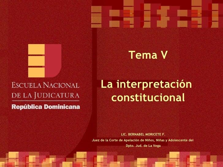 Tema V La interpretación  constitucional LIC. BERNABEL MORICETE F. Juez de la Corte de Apelación de Niños, Niñas y Adolesc...