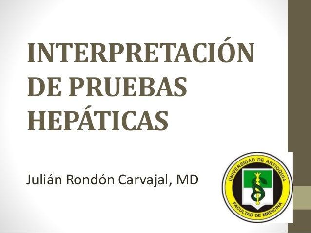 INTERPRETACIÓN DE PRUEBAS HEPÁTICAS Julián Rondón Carvajal, MD