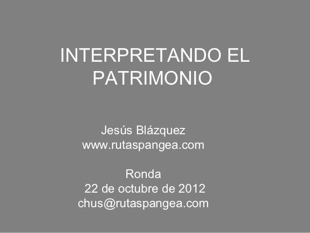 INTERPRETANDO EL   PATRIMONIO   Jesús Blázquez www.rutaspangea.com         Ronda  22 de octubre de 2012 chus@rutaspangea.com