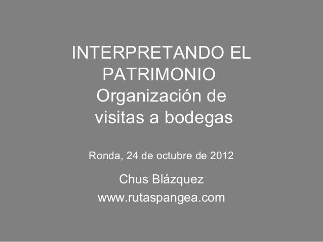INTERPRETANDO EL   PATRIMONIO   Organización de  visitas a bodegas Ronda, 24 de octubre de 2012    Chus Blázquez  www.ruta...