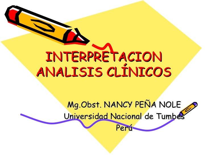 INTERPRETACION ANALISIS CLÍNICOS Mg.Obst. NANCY PEÑA NOLE Universidad Nacional de Tumbes Perú