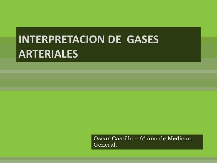 INTERPRETACION DE  GASES ARTERIALES<br />Oscar Castillo – 6° año de Medicina General. <br />