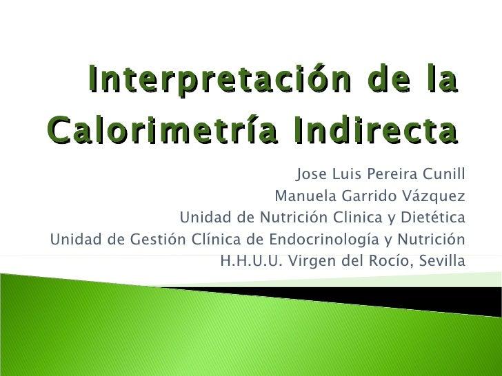 Interpretación de la Calorimetría Indirecta   Jose Luis Pereira Cunill Manuela Garrido Vázquez Unidad de Nutrición Clinica...