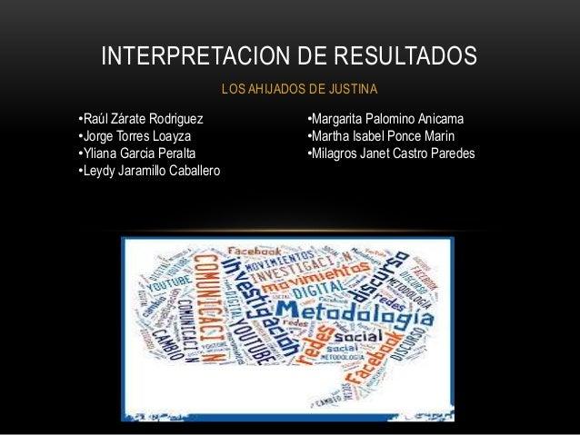 LOS AHIJADOS DE JUSTINA INTERPRETACION DE RESULTADOS •Raúl Zárate Rodriguez •Jorge Torres Loayza •Yliana Garcia Peralta •L...